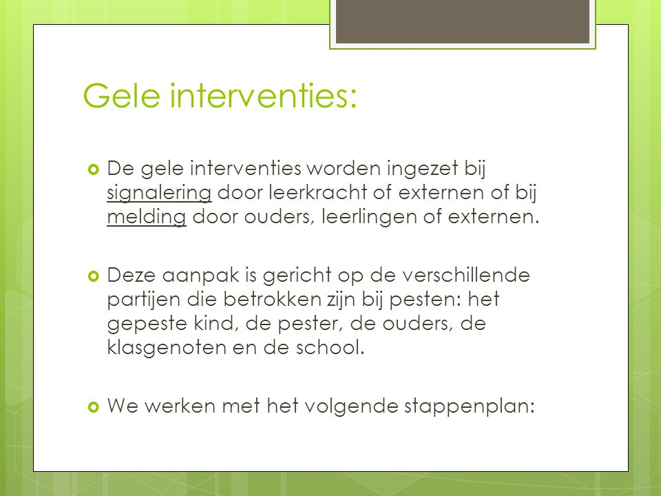 Gele interventies:  De gele interventies worden ingezet bij signalering door leerkracht of externen of bij melding door ouders, leerlingen of externe