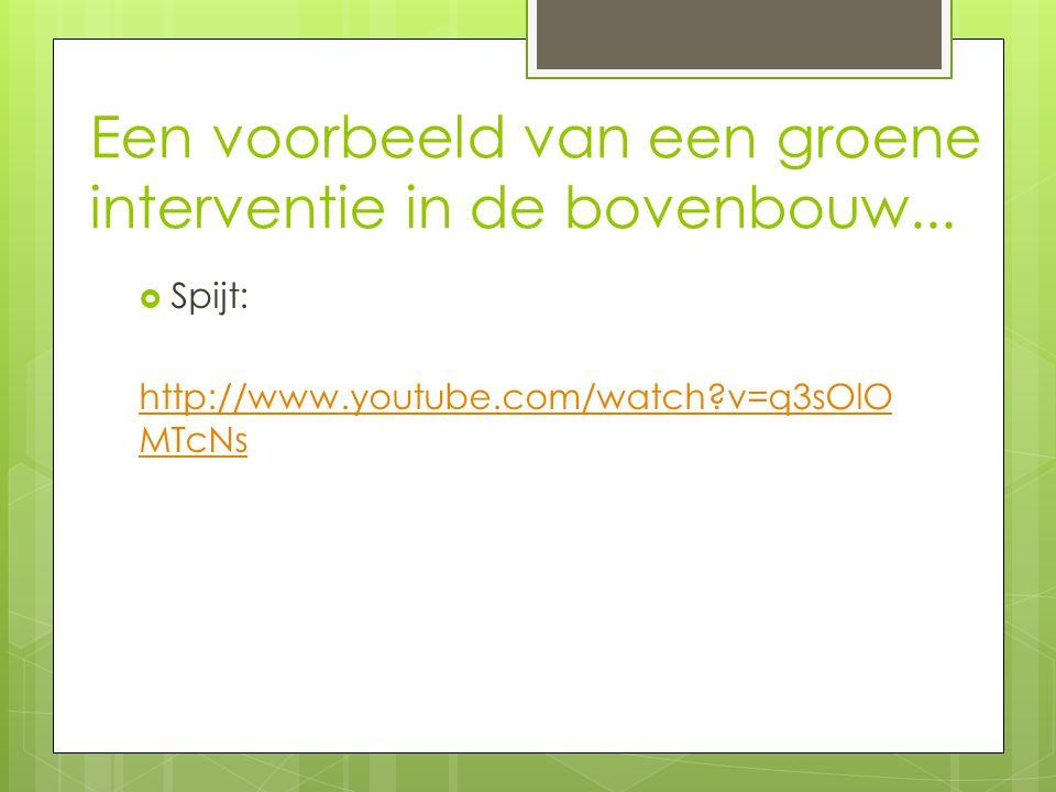 Een voorbeeld van een groene interventie in de bovenbouw...  Spijt: http://www.youtube.com/watch?v=q3sOlO MTcNs