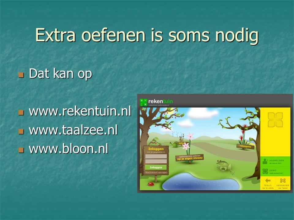 Extra oefenen is soms nodig Dat kan op Dat kan op www.rekentuin.nl www.rekentuin.nl www.taalzee.nl www.taalzee.nl www.bloon.nl www.bloon.nl