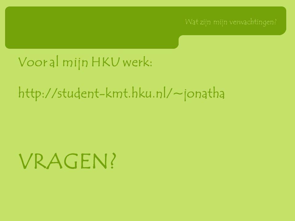 Voor al mijn HKU werk: http://student-kmt.hku.nl/~jonatha VRAGEN? Wat zijn mijn verwachtingen?