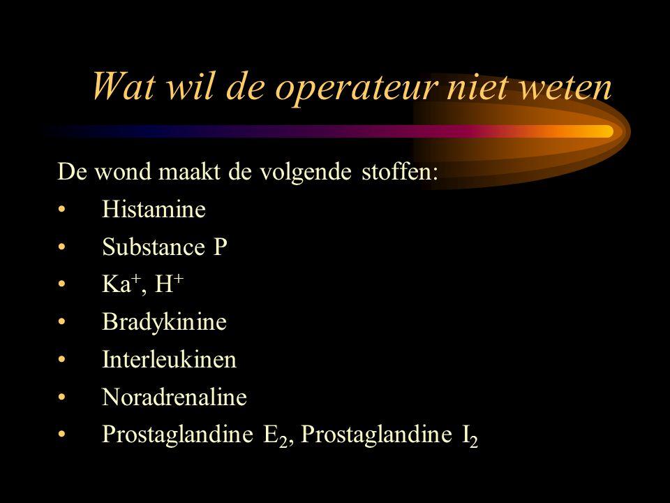 Wat wil de operateur niet weten De wond maakt de volgende stoffen: Histamine Substance P Ka +, H + Bradykinine Interleukinen Noradrenaline Prostagland