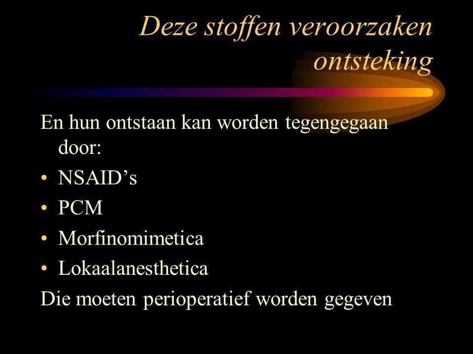 Deze stoffen veroorzaken ontsteking En hun ontstaan kan worden tegengegaan door: NSAID's PCM Morfinomimetica Lokaalanesthetica Die moeten perioperatie