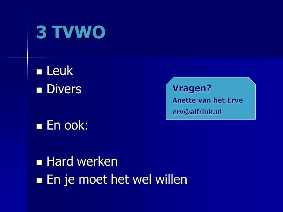 3 TVWO Leuk Leuk Divers Divers En ook: En ook: Hard werken Hard werken En je moet het wel willen En je moet het wel willen