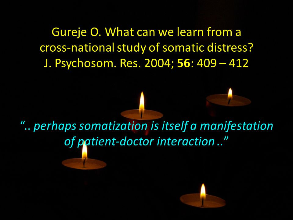 "Gureje O. What can we learn from a cross-national study of somatic distress? J. Psychosom. Res. 2004; 56: 409 – 412 "".. perhaps somatization is itself"