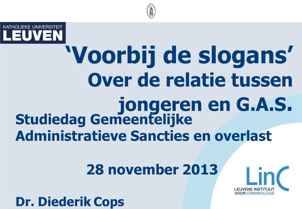 'Voorbij de slogans' Over de relatie tussen jongeren en G.A.S. Studiedag Gemeentelijke Administratieve Sancties en overlast 28 november 2013 Dr. Diede
