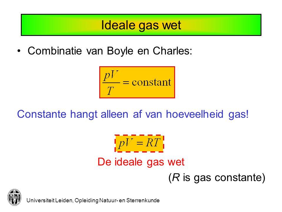 Universiteit Leiden, Opleiding Natuur- en Sterrenkunde Ideale gas wet Combinatie van Boyle en Charles: Constante hangt alleen af van hoeveelheid gas!