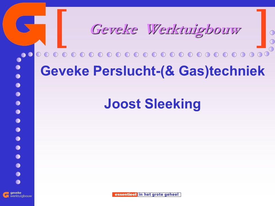 essentieel in het grote geheel Geveke Werktuigbouw Geveke Perslucht-(& Gas)techniek Joost Sleeking