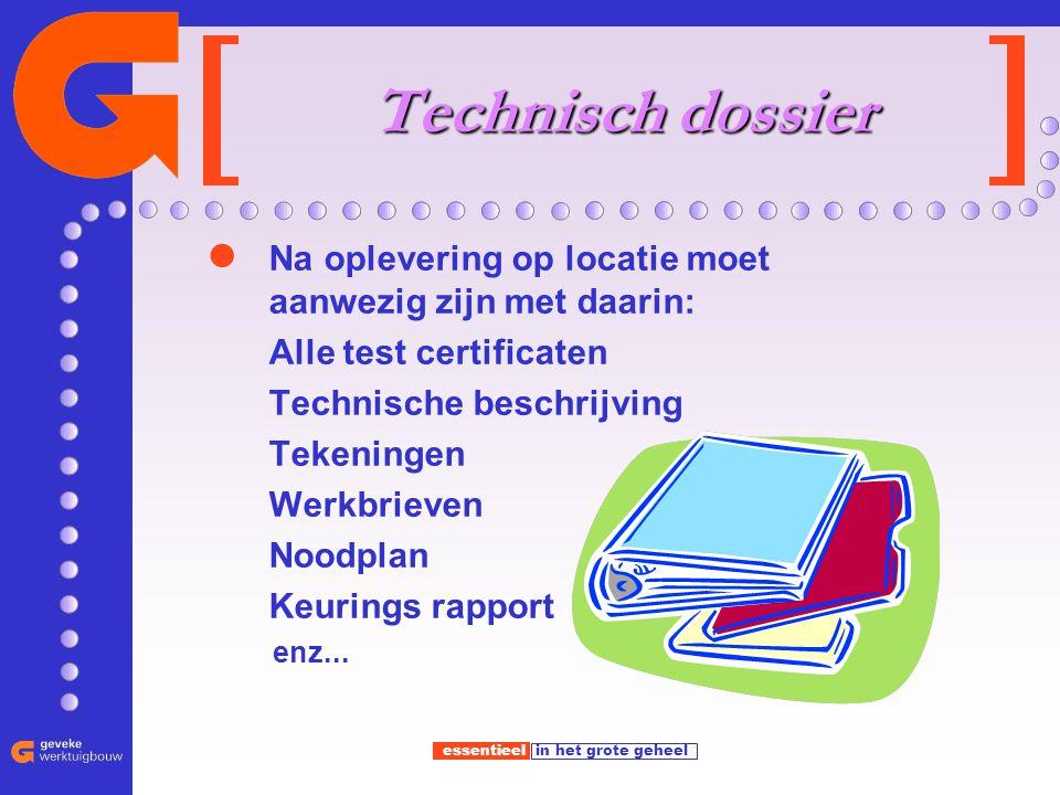 essentieel in het grote geheel Technisch dossier Na oplevering op locatie moet aanwezig zijn met daarin: Alle test certificaten Technische beschrijvin