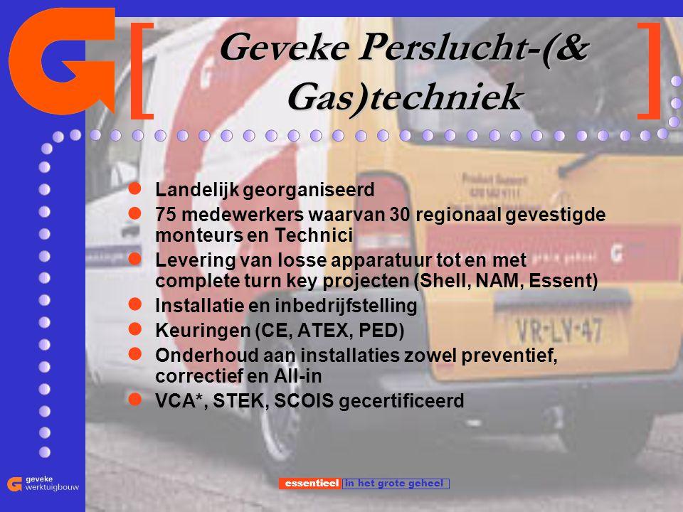 essentieel in het grote geheel Geveke Perslucht-(& Gas)techniek Landelijk georganiseerd 75 medewerkers waarvan 30 regionaal gevestigde monteurs en Tec