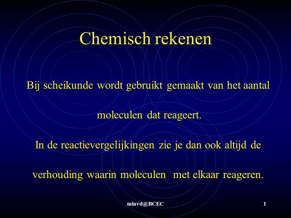 mlavd@BCEC1 Chemisch rekenen Bij scheikunde wordt gebruikt gemaakt van het aantal moleculen dat reageert. In de reactievergelijkingen zie je dan ook a