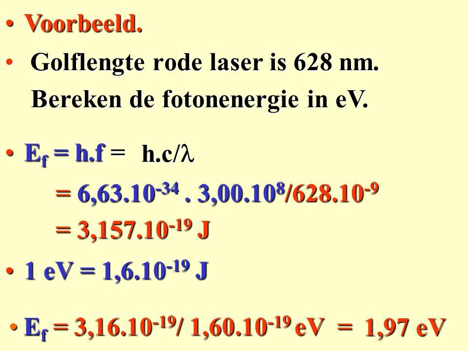 Ef = 3,16.10-19/ 1,60.10-19 eV = Golflengte rode laser is 628 nm. Golflengte rode laser is 628 nm. Voorbeeld.Voorbeeld. Ef = h.f = h.c/ Bereken de fot