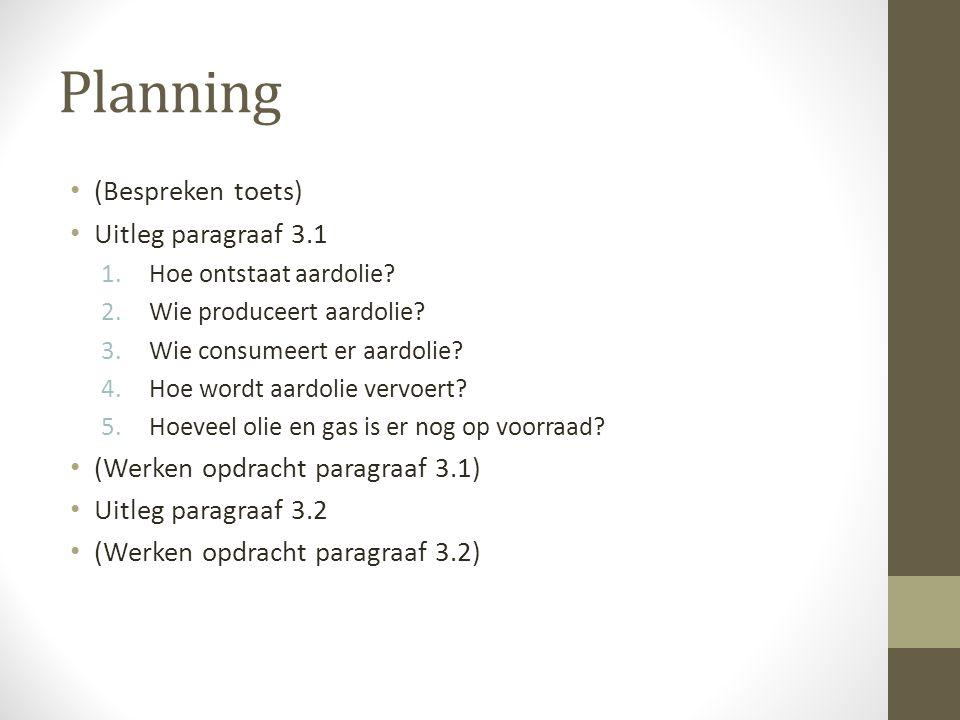 Planning (Bespreken toets) Uitleg paragraaf 3.1 1.Hoe ontstaat aardolie? 2.Wie produceert aardolie? 3.Wie consumeert er aardolie? 4.Hoe wordt aardolie