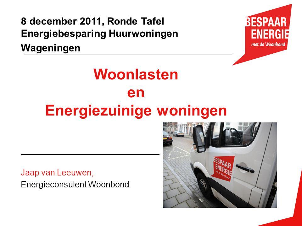 Woonlasten en Energiezuinige woningen Jaap van Leeuwen, Energieconsulent Woonbond 8 december 2011, Ronde Tafel Energiebesparing Huurwoningen Wageninge