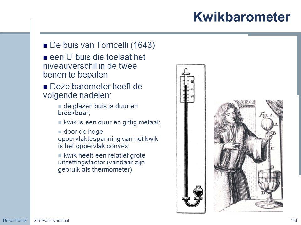 Broos Fonck Sint-Paulusinstituut108 Kwikbarometer De buis van Torricelli (1643) een U-buis die toelaat het niveauverschil in de twee benen te bepalen Deze barometer heeft de volgende nadelen: de glazen buis is duur en breekbaar; kwik is een duur en giftig metaal; door de hoge oppervlaktespanning van het kwik is het oppervlak convex; kwik heeft een relatief grote uitzettingsfactor (vandaar zijn gebruik als thermometer)