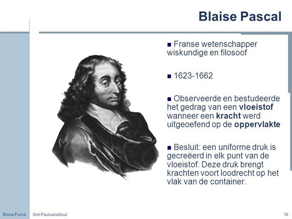 Broos Fonck Sint-Paulusinstituut16 Blaise Pascal Franse wetenschapper wiskundige en filosoof 1623-1662 Observeerde en bestudeerde het gedrag van een vloeistof wanneer een kracht werd uitgeoefend op de oppervlakte Besluit: een uniforme druk is gecreëerd in elk punt van de vloeistof.