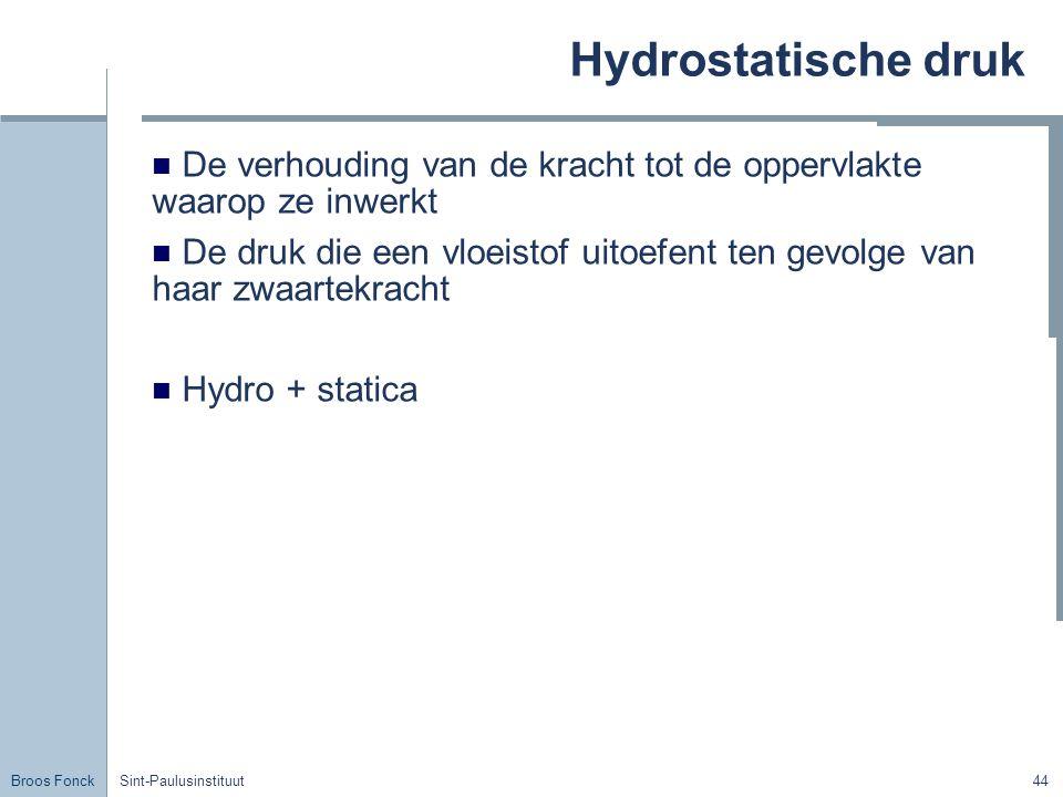 Broos Fonck Sint-Paulusinstituut44 Hydrostatische druk De verhouding van de kracht tot de oppervlakte waarop ze inwerkt De druk die een vloeistof uitoefent ten gevolge van haar zwaartekracht Hydro + statica
