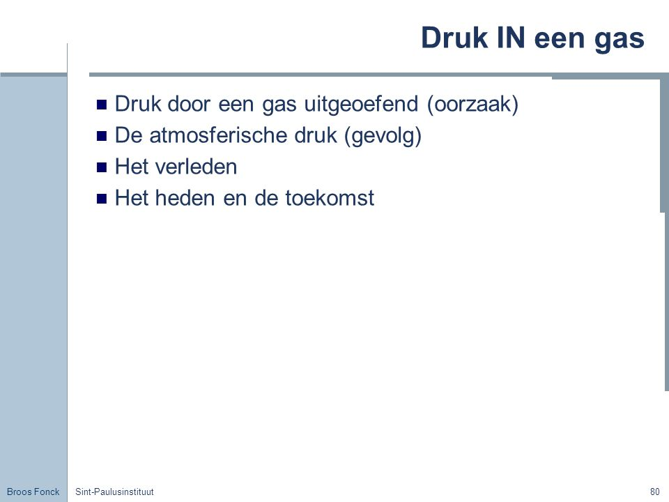 Broos Fonck Sint-Paulusinstituut80 Druk IN een gas Druk door een gas uitgeoefend (oorzaak) De atmosferische druk (gevolg) Het verleden Het heden en de toekomst