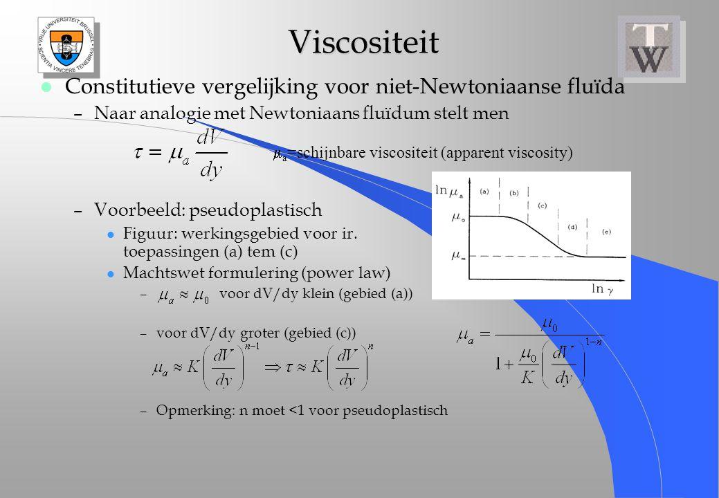 Viscositeit Viscositeit l Constitutieve vergelijking voor niet-Newtoniaanse fluïda –Naar analogie met Newtoniaans fluïdum stelt men –Voorbeeld: pseudo