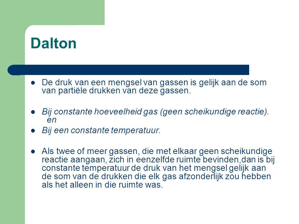 Dalton De druk van een mengsel van gassen is gelijk aan de som van partiële drukken van deze gassen. Bij constante hoeveelheid gas (geen scheikundige