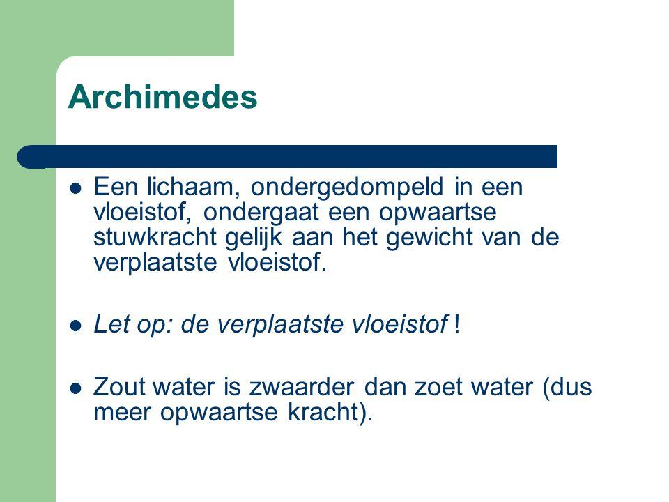 Archimedes Een lichaam, ondergedompeld in een vloeistof, ondergaat een opwaartse stuwkracht gelijk aan het gewicht van de verplaatste vloeistof. Let o