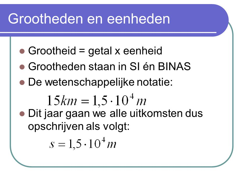 Grootheden en eenheden Grootheid = getal x eenheid Grootheden staan in SI én BINAS De wetenschappelijke notatie: Dit jaar gaan we alle uitkomsten dus