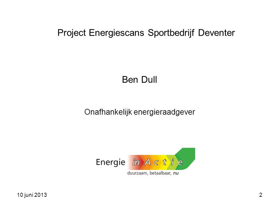 10 juni 20132 Ben Dull Onafhankelijk energieraadgever Project Energiescans Sportbedrijf Deventer