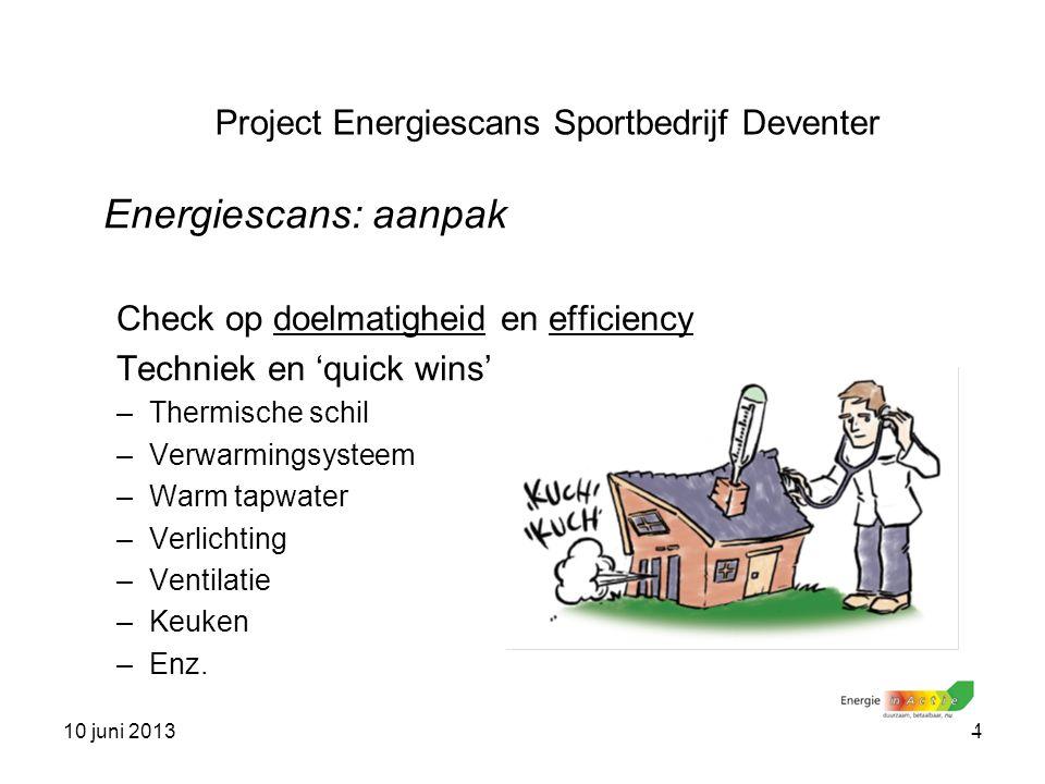 10 juni 20134 Energiescans: aanpak Check op doelmatigheid en efficiency Techniek en 'quick wins' –Thermische schil –Verwarmingsysteem –Warm tapwater –