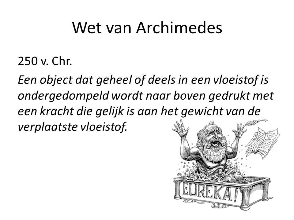 Wet van Archimedes 250 v. Chr. Een object dat geheel of deels in een vloeistof is ondergedompeld wordt naar boven gedrukt met een kracht die gelijk is