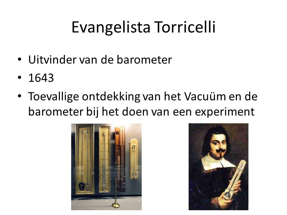 Evangelista Torricelli Uitvinder van de barometer 1643 Toevallige ontdekking van het Vacuüm en de barometer bij het doen van een experiment