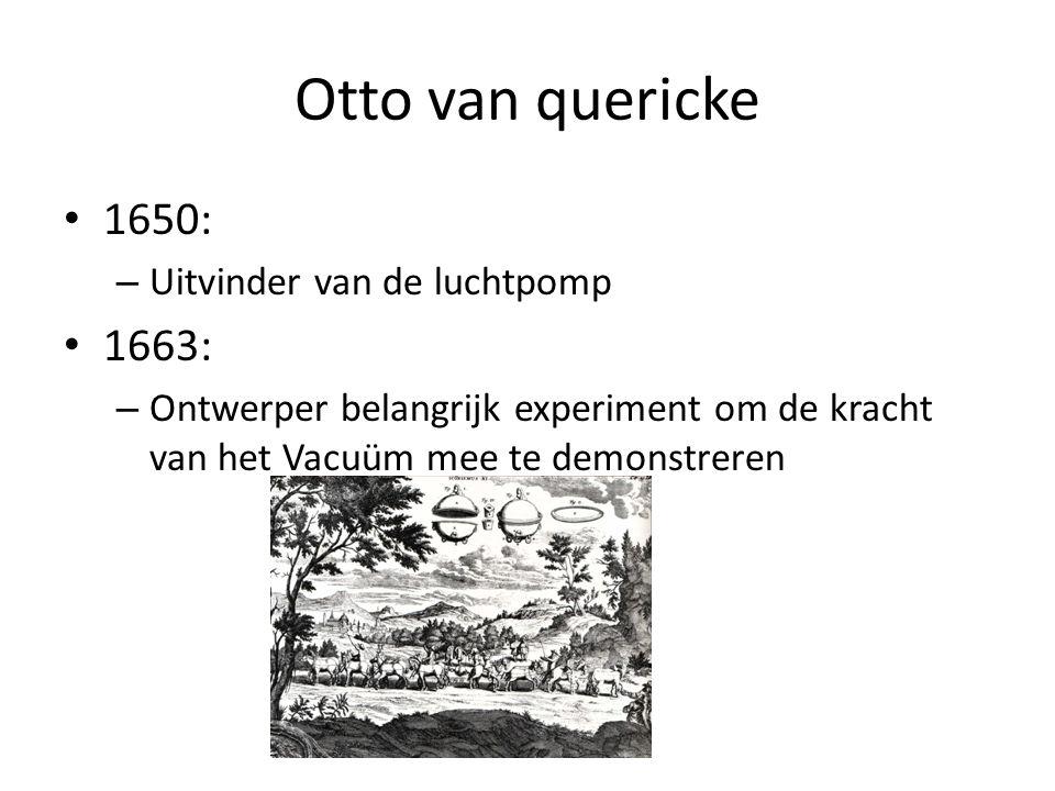Otto van quericke 1650: – Uitvinder van de luchtpomp 1663: – Ontwerper belangrijk experiment om de kracht van het Vacuüm mee te demonstreren