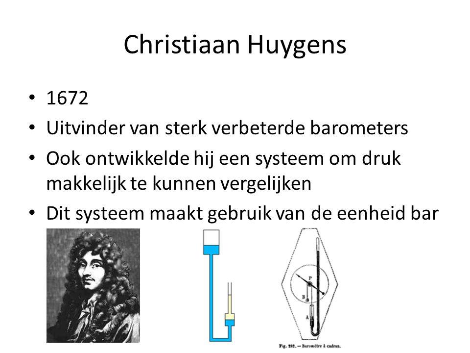 Christiaan Huygens 1672 Uitvinder van sterk verbeterde barometers Ook ontwikkelde hij een systeem om druk makkelijk te kunnen vergelijken Dit systeem