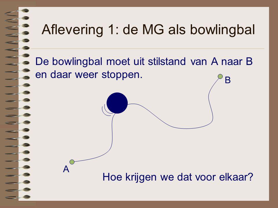 Aflevering 1: de MG als bowlingbal De bowlingbal moet uit stilstand van A naar B en daar weer stoppen. A B Hoe krijgen we dat voor elkaar?