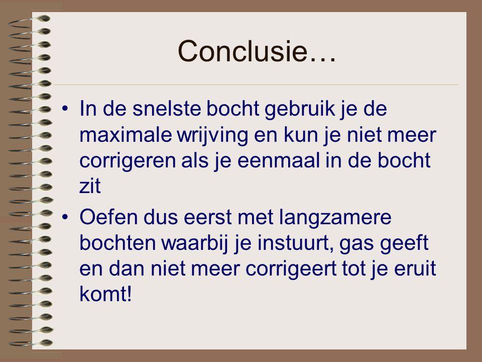 Conclusie… In de snelste bocht gebruik je de maximale wrijving en kun je niet meer corrigeren als je eenmaal in de bocht zit Oefen dus eerst met langz
