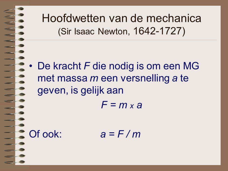 Hoofdwetten van de mechanica (Sir Isaac Newton, 1642-1727) De kracht F die nodig is om een MG met massa m een versnelling a te geven, is gelijk aan F