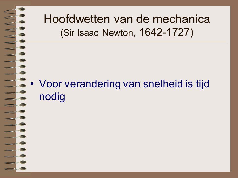 Hoofdwetten van de mechanica (Sir Isaac Newton, 1642-1727) Voor verandering van snelheid is tijd nodig