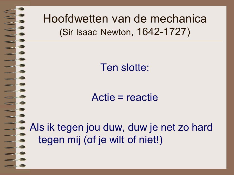 Hoofdwetten van de mechanica (Sir Isaac Newton, 1642-1727) Ten slotte: Actie = reactie Als ik tegen jou duw, duw je net zo hard tegen mij (of je wilt