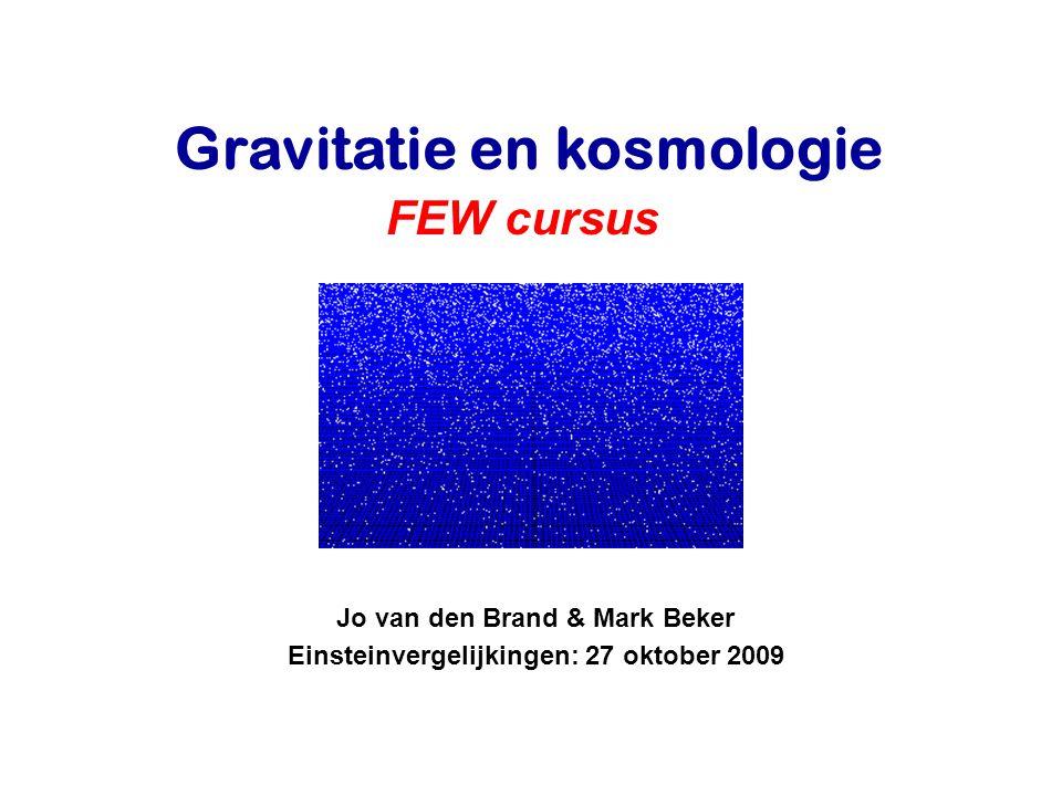 Jo van den Brand & Mark Beker Einsteinvergelijkingen: 27 oktober 2009 Gravitatie en kosmologie FEW cursus