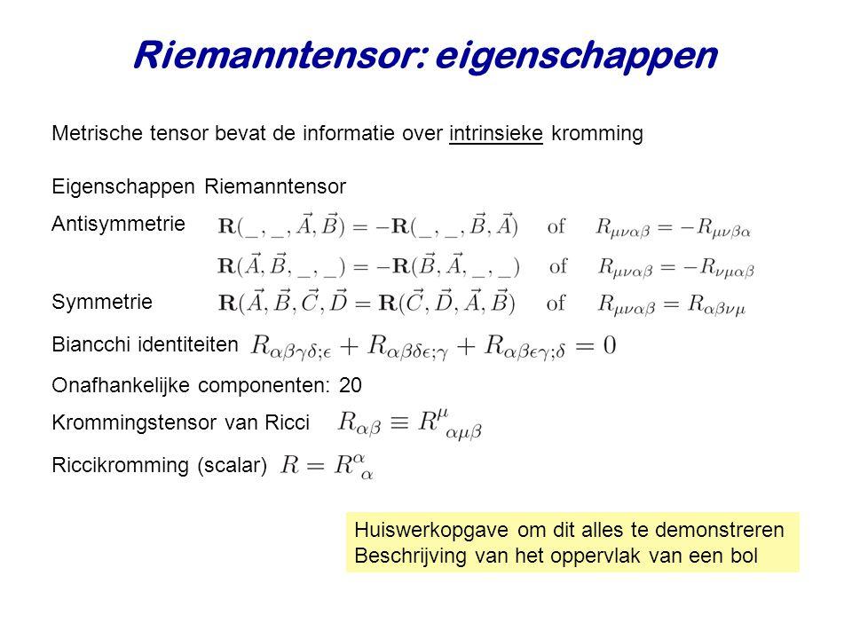 Riemanntensor: eigenschappen Metrische tensor bevat de informatie over intrinsieke kromming Eigenschappen Riemanntensor Antisymmetrie Symmetrie Biancc