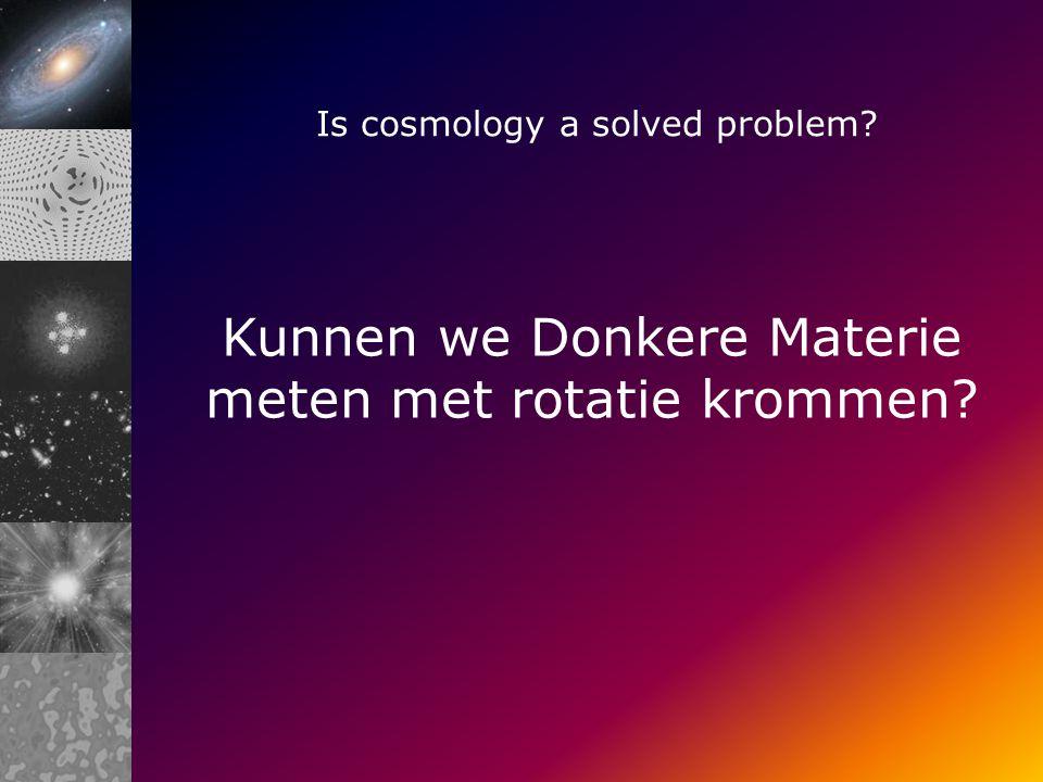 Is cosmology a solved problem Kunnen we Donkere Materie meten met rotatie krommen
