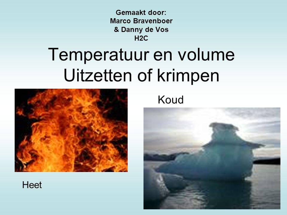 Temperatuur en volume Uitzetten of krimpen Gemaakt door: Marco Bravenboer & Danny de Vos H2C Koud Heet