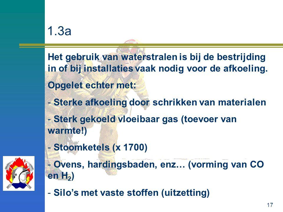 17 1.3a Het gebruik van waterstralen is bij de bestrijding in of bij installaties vaak nodig voor de afkoeling. Opgelet echter met: - Sterke afkoeling
