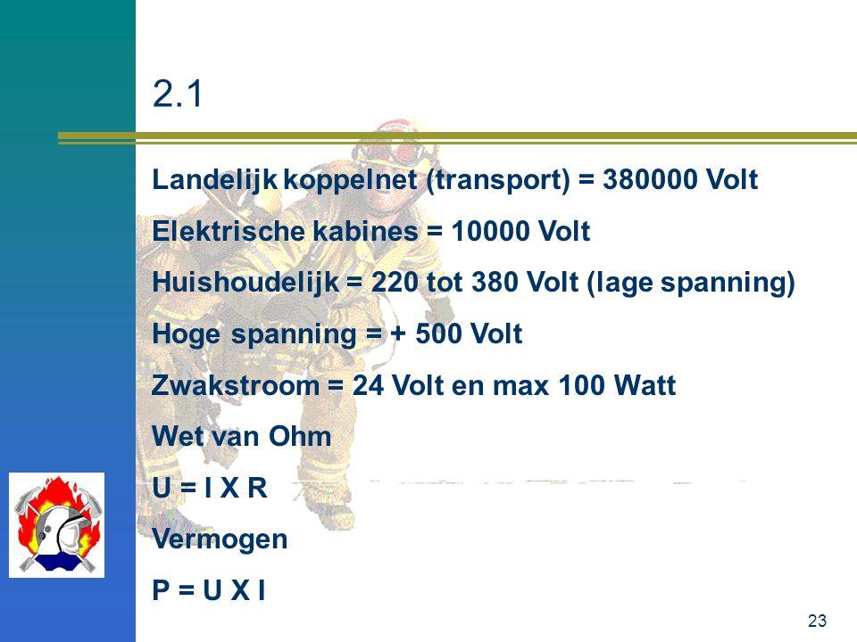 23 2.1 Landelijk koppelnet (transport) = 380000 Volt Elektrische kabines = 10000 Volt Huishoudelijk = 220 tot 380 Volt (lage spanning) Hoge spanning =
