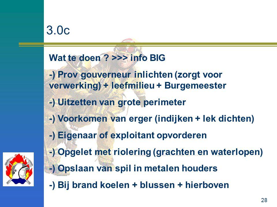 28 3.0c Wat te doen ? >>> info BIG -) Prov gouverneur inlichten (zorgt voor verwerking) + leefmilieu + Burgemeester -) Uitzetten van grote perimeter -