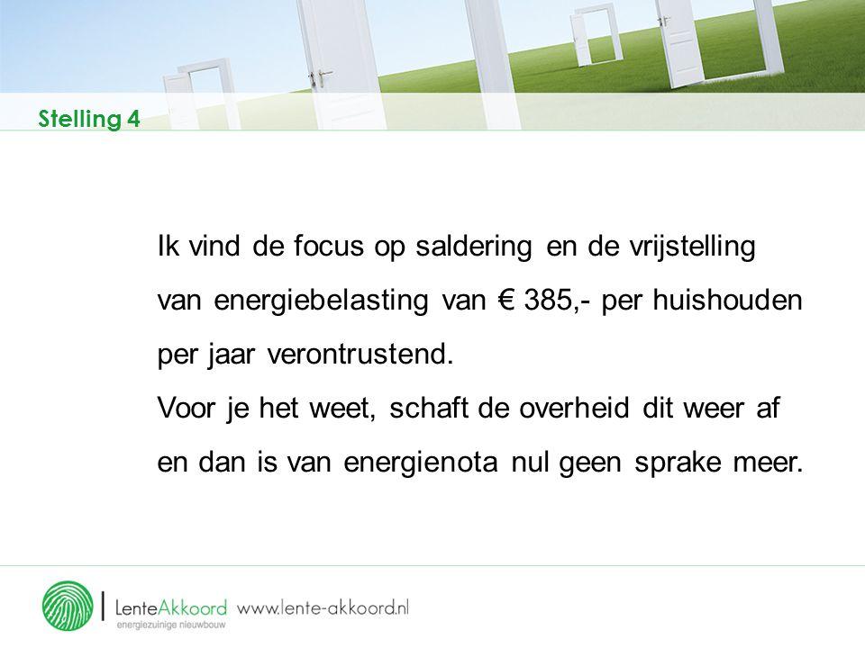 Stelling 4 Ik vind de focus op saldering en de vrijstelling van energiebelasting van € 385,- per huishouden per jaar verontrustend. Voor je het weet,