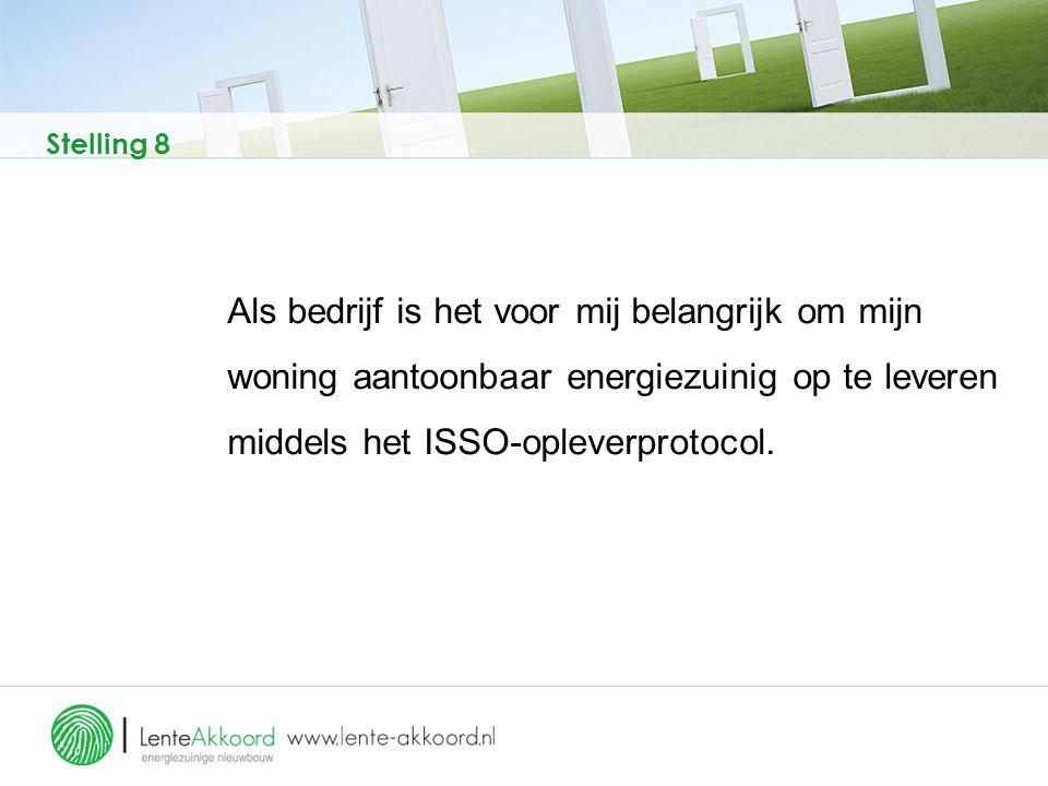 Stelling 8 Als bedrijf is het voor mij belangrijk om mijn woning aantoonbaar energiezuinig op te leveren middels het ISSO-opleverprotocol.
