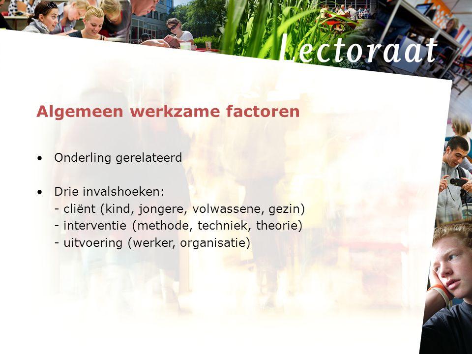 Algemeen werkzame factoren Onderling gerelateerd Drie invalshoeken: - cliënt (kind, jongere, volwassene, gezin) - interventie (methode, techniek, theorie) - uitvoering (werker, organisatie)