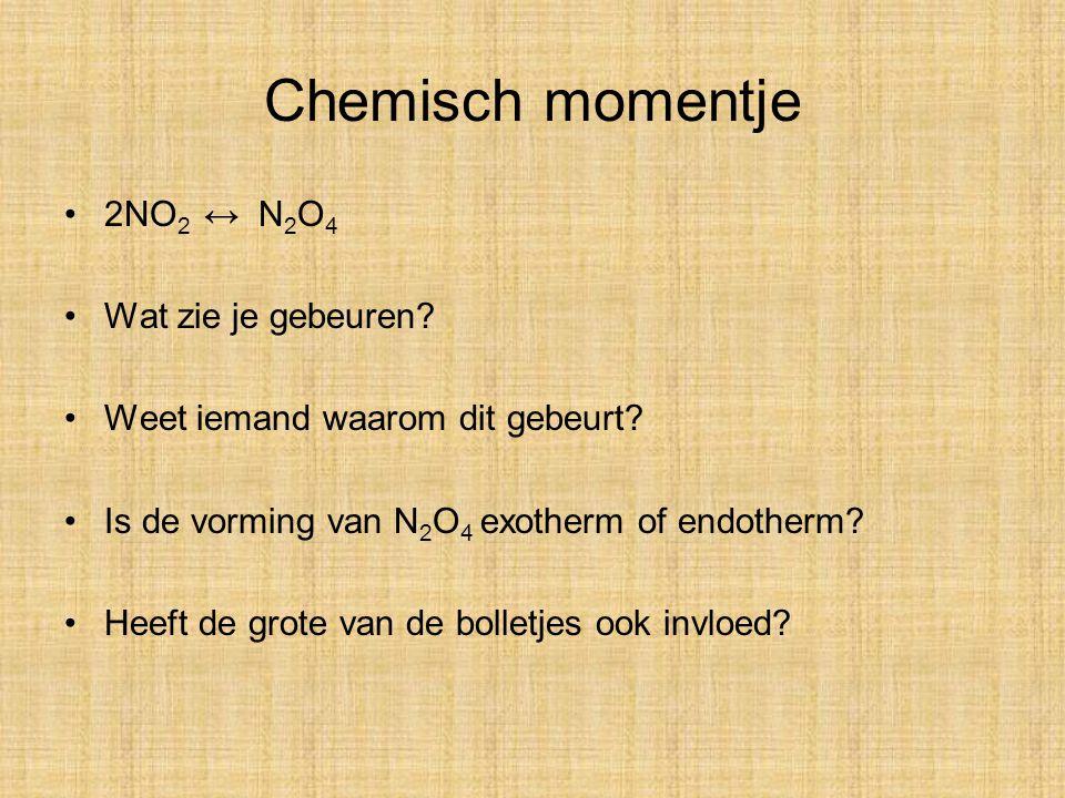 Chemisch momentje 2NO 2 ↔ N 2 O 4 Wat zie je gebeuren? Weet iemand waarom dit gebeurt? Is de vorming van N 2 O 4 exotherm of endotherm? Heeft de grote