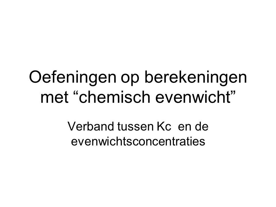 """Oefeningen op berekeningen met """"chemisch evenwicht"""" Verband tussen Kc en de evenwichtsconcentraties"""