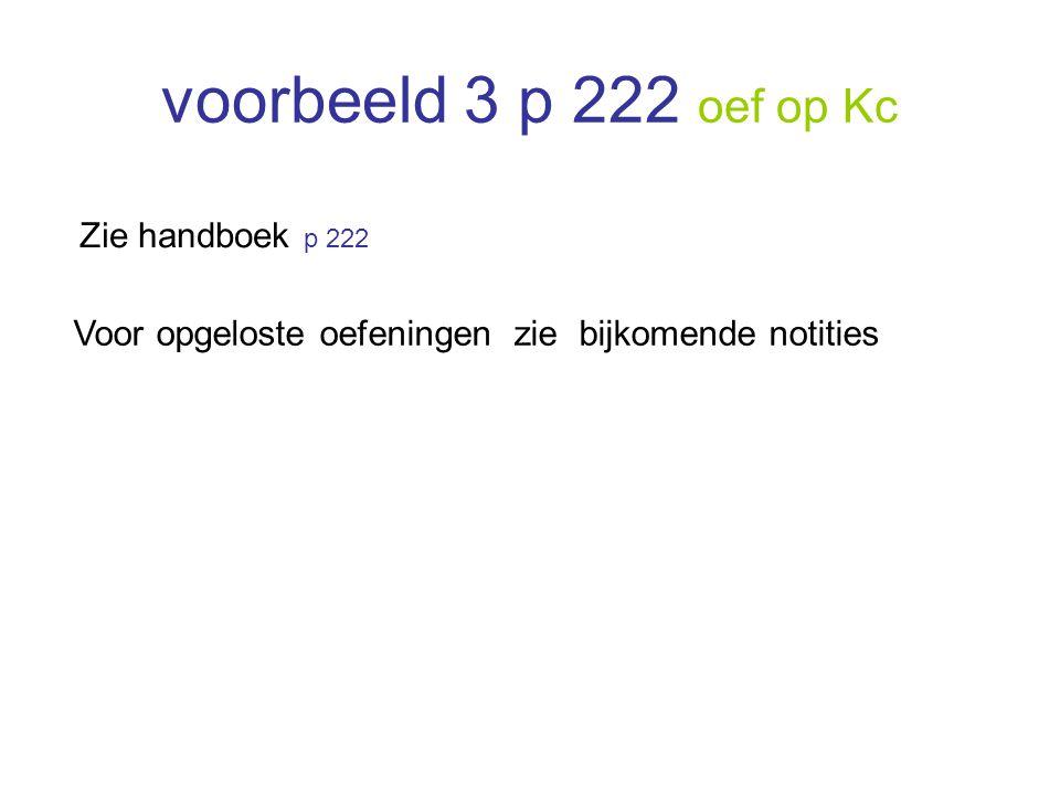 voorbeeld 3 p 222 oef op Kc Zie handboek p 222 Voor opgeloste oefeningen zie bijkomende notities