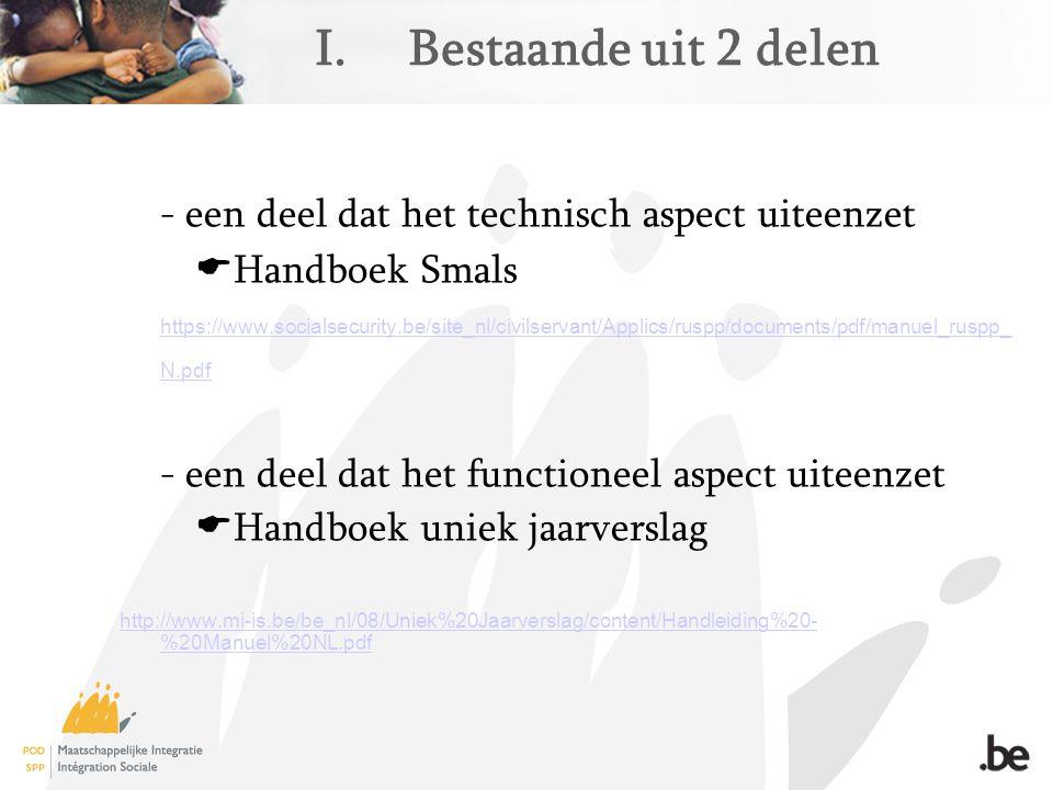 I.Bestaande uit 2 delen - een deel dat het technisch aspect uiteenzet  Handboek Smals https://www.socialsecurity.be/site_nl/civilservant/Applics/ruspp/documents/pdf/manuel_ruspp_ N.pdf https://www.socialsecurity.be/site_nl/civilservant/Applics/ruspp/documents/pdf/manuel_ruspp_ N.pdf - een deel dat het functioneel aspect uiteenzet  Handboek uniek jaarverslag http://www.mi-is.be/be_nl/08/Uniek%20Jaarverslag/content/Handleiding%20- %20Manuel%20NL.pdf http://www.mi-is.be/be_nl/08/Uniek%20Jaarverslag/content/Handleiding%20- %20Manuel%20NL.pdf
